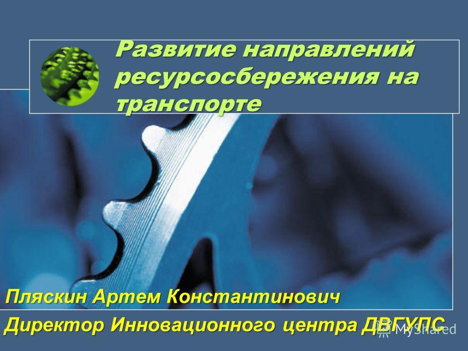 Развитие направлений ресурсосбережения на транспорте Пляскин Артем Константинович Директор Инновационного центра ДВГУПС