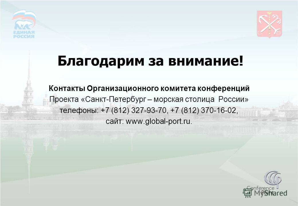 Благодарим за внимание! Контакты Организационного комитета конференций Проекта «Санкт-Петербург – морская столица России» телефоны: +7 (812) 327-93-70, +7 (812) 370-16-02, сайт: www.global-port.ru.