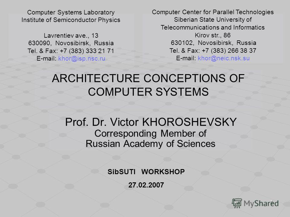 1 ARCHITECTURE CONCEPTIONS OF COMPUTER SYSTEMS Prof. Dr. Victor KHOROSHEVSKY Corresponding Member of Russian Academy of Sciences Computer Systems Laboratory Institute of Semiconductor Physics Lavrentiev ave., 13 630090, Novosibirsk, Russia Tel. & Fax