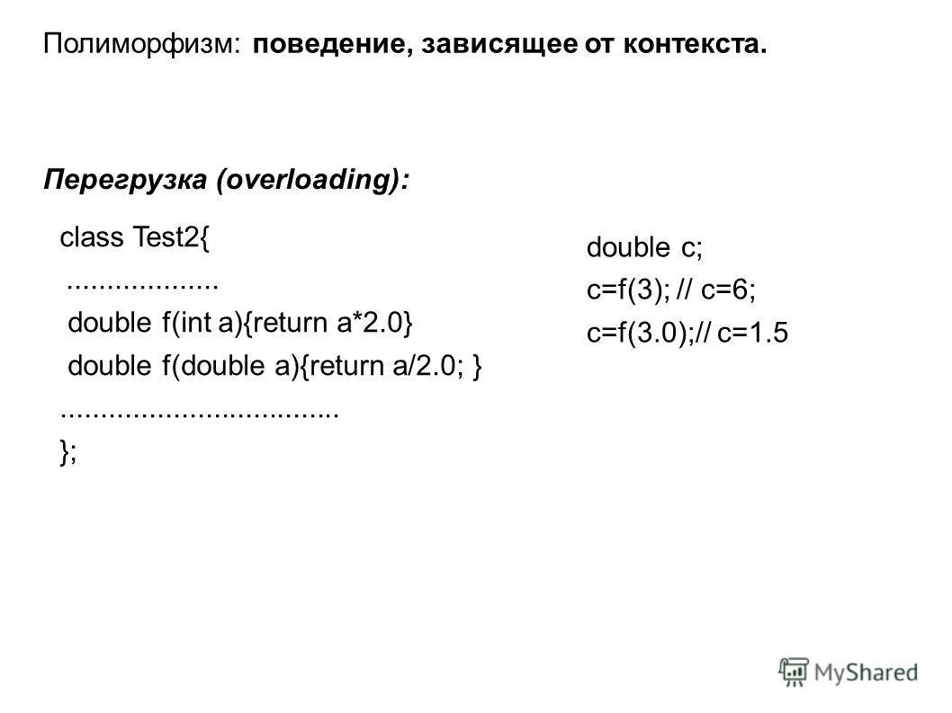 Полиморфизм: поведение, зависящее от контекста. Перегрузка (overloading): class Test2{................... double f(int a){return a*2.0} double f(double a){return a/2.0; }................................... }; double c; c=f(3); // c=6; c=f(3.0);// c=1