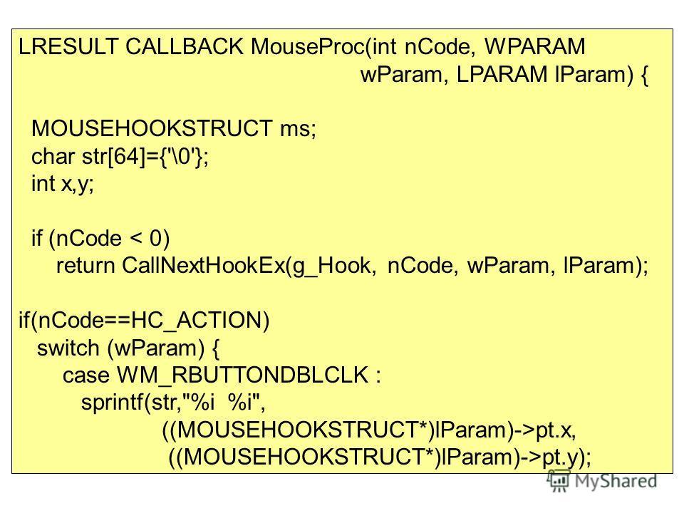 LRESULT CALLBACK MouseProc(int nCode, WPARAM wParam, LPARAM lParam) { MOUSEHOOKSTRUCT ms; char str[64]={'\0'}; int x,y; if (nCode < 0) return CallNextHookEx(g_Hook, nCode, wParam, lParam); if(nCode==HC_ACTION) switch (wParam) { case WM_RBUTTONDBLCLK