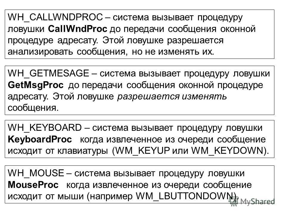 WH_CALLWNDPROC – система вызывает процедуру ловушки CallWndProc до передачи сообщения оконной процедуре адресату. Этой ловушке разрешается анализировать сообщения, но не изменять их. WH_GETMESAGE – система вызывает процедуру ловушки GetMsgProc до пер