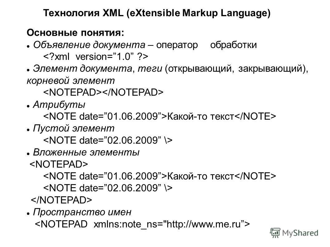 Технология XML (eXtensible Markup Language) Основные понятия: Объявление документа – оператор обработки Элемент документа, теги (открывающий, закрывающий), корневой элемент Атрибуты Какой-то текст Пустой элемент Вложенные элементы Какой-то текст Прос