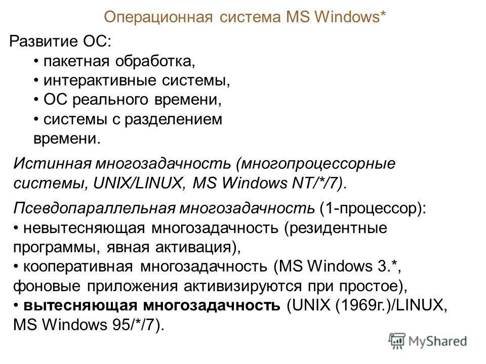 Операционная система MS Windows* Развитие ОС: пакетная обработка, интерактивные системы, ОС реального времени, системы с разделением времени. Истинная многозадачность (многопроцессорные системы, UNIX/LINUX, MS Windows NT/*/7). Псевдопараллельная мног