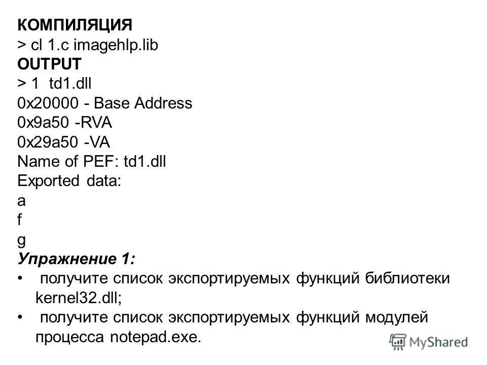 КОМПИЛЯЦИЯ > cl 1.c imagehlp.lib OUTPUT > 1 td1.dll 0x20000 - Base Address 0x9a50 -RVA 0x29a50 -VA Name of PEF: td1.dll Exported data: a f g Упражнение 1: получите список экспортируемых функций библиотеки kernel32.dll; получите список экспортируемых