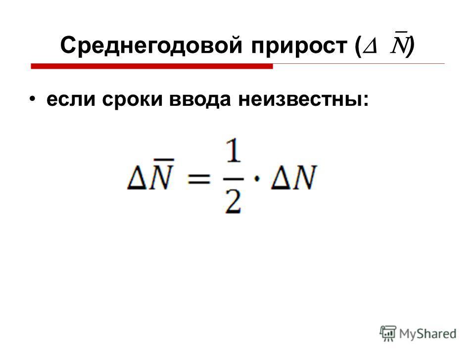 Среднегодовой прирост ( ) если сроки ввода неизвестны:
