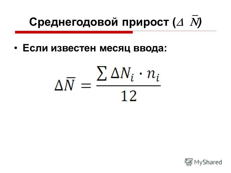 Среднегодовой прирост ( ) Если известен месяц ввода: