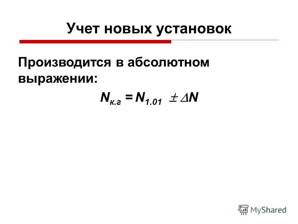 Учет новых установок Производится в абсолютном выражении: N к.г = N 1.01 N