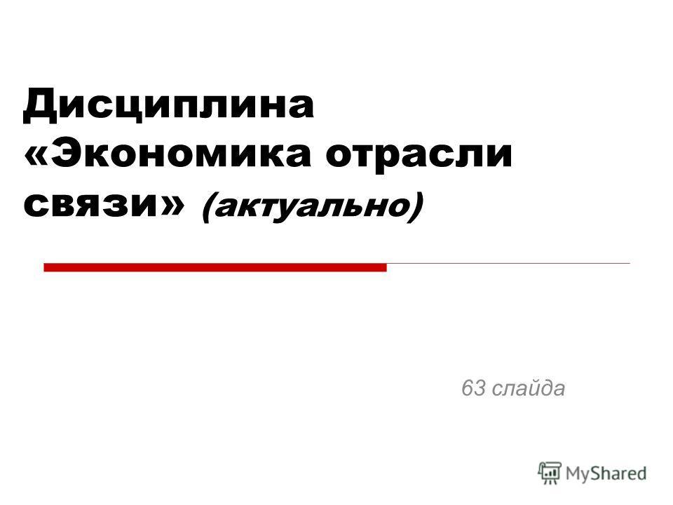 Дисциплина «Экономика отрасли связи» (актуально) 63 слайда
