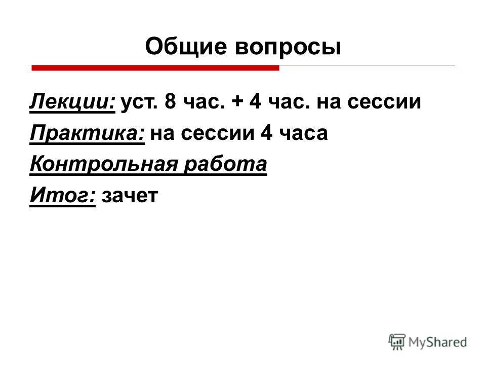 Общие вопросы Лекции: уст. 8 час. + 4 час. на сессии Практика: на сессии 4 часа Контрольная работа Итог: зачет