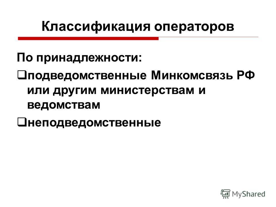 По принадлежности: подведомственные Минкомсвязь РФ или другим министерствам и ведомствам неподведомственные Классификация операторов