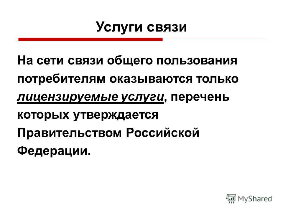 Услуги связи На сети связи общего пользования потребителям оказываются только лицензируемые услуги, перечень которых утверждается Правительством Российской Федерации.