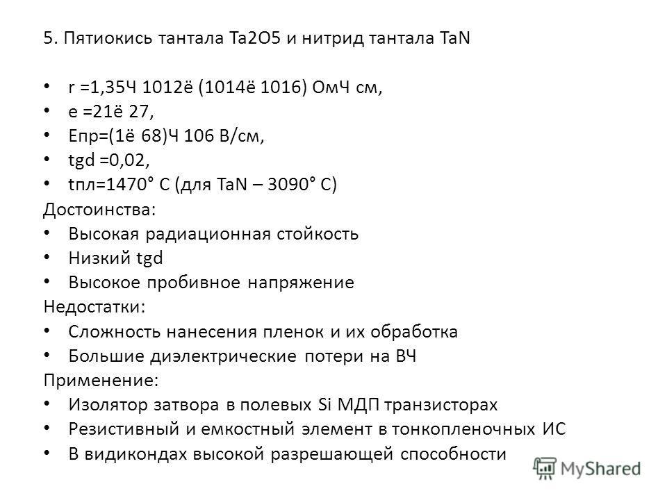 5. Пятиокись тантала Ta2O5 и нитрид тантала TaN r =1,35Ч 1012ё (1014ё 1016) ОмЧ см, e =21ё 27, Епр=(1ё 68)Ч 106 В/см, tgd =0,02, tпл=1470° С (для TaN – 3090° С) Достоинства: Высокая радиационная стойкость Низкий tgd Высокое пробивное напряжение Недос