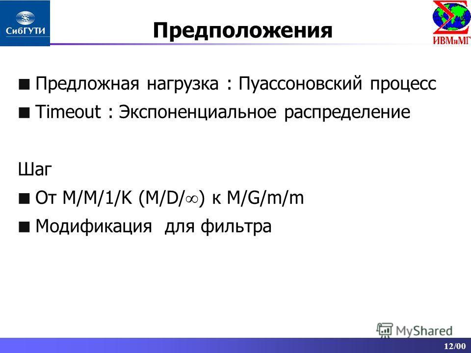 12/00 Предположения Предложная нагрузка : Пуассоновский процесс Timeout : Экспоненциальное распределение Шаг От M/M/1/K (M/D/ ) к M/G/m/m Модификация для фильтра