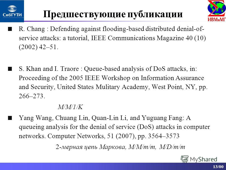 13/00 R. Chang : Defending against flooding-based distributed denial-of- service attacks: a tutorial, IEEE Communications Magazine 40 (10) (2002) 42–51. S. Khan and I. Traore : Queue-based analysis of DoS attacks, in: Proceeding of the 2005 IEEE Work