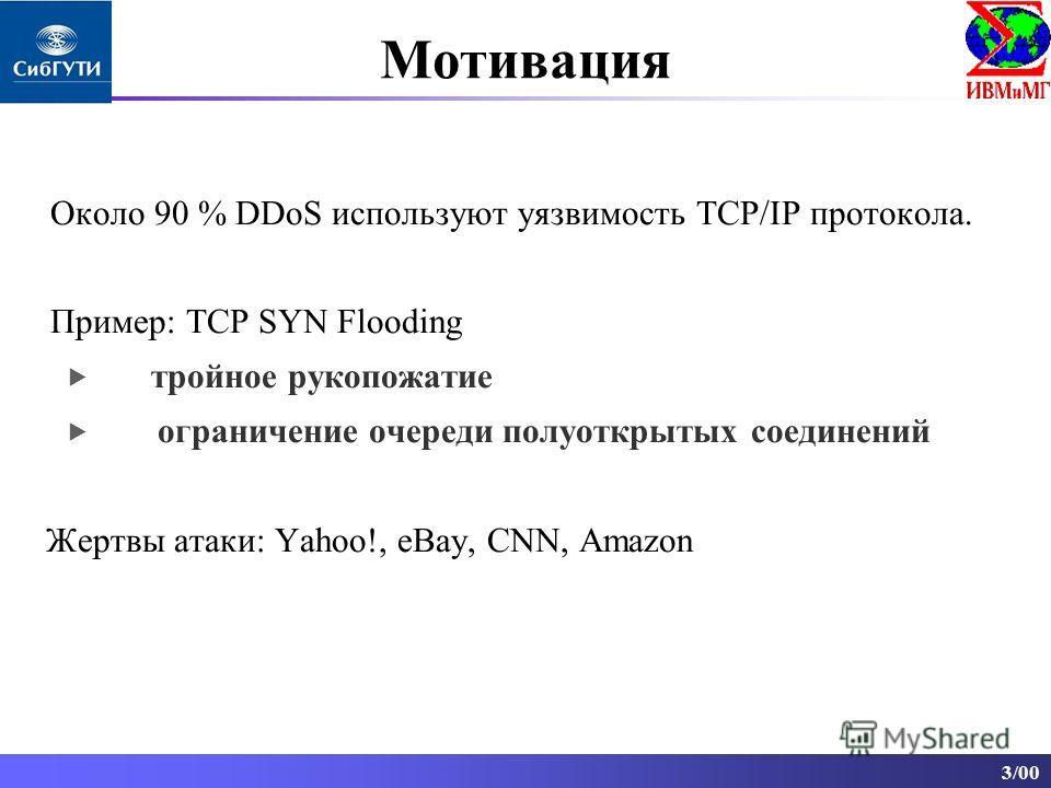 3/00 Около 90 % DDoS используют уязвимость TCP/IP протокола. Пример: TCP SYN Flooding тройное рукопожатие ограничение очереди полуоткрытых соединений Жертвы атаки: Yahoo!, eBay, CNN, Amazon Мотивация