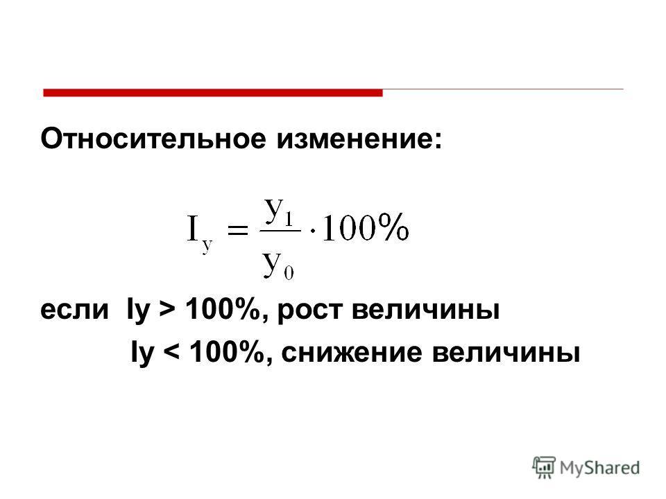 Относительное изменение: если Iy > 100%, рост величины Iy < 100%, снижение величины