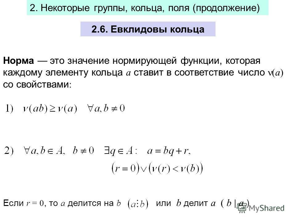 2.6. Евклидовы кольца 2. Некоторые группы, кольца, поля (продолжение) Норма это значение нормирующей функции, которая каждому элементу кольца а ставит в соответствие число (а) со свойствами : Если r = 0, то a делится на b или b делит a ( b | a )