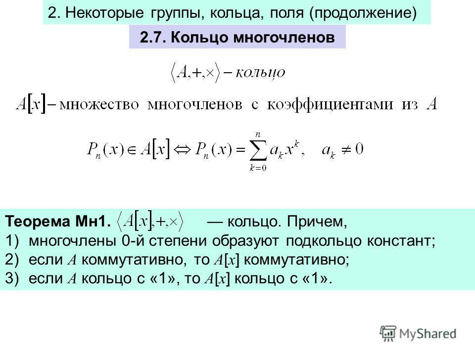 2.7. Кольцо многочленов Теорема Mн1. кольцо. Причем, 1)многочлены 0-й степени образуют подкольцо констант; 2)если A коммутативно, то A [ x ] коммутативно; 3)если A кольцо с «1», то A [ x ] кольцо с «1». 2. Некоторые группы, кольца, поля (продолжение)