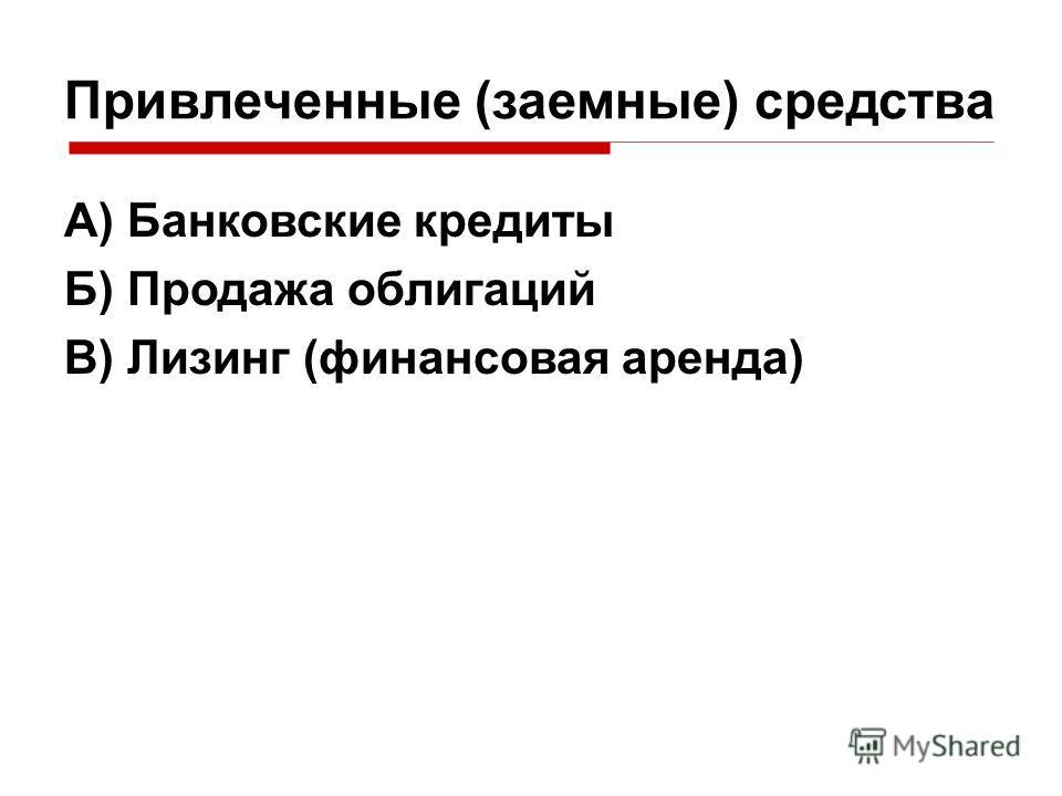 Привлеченные (заемные) средства А) Банковские кредиты Б) Продажа облигаций В) Лизинг (финансовая аренда)