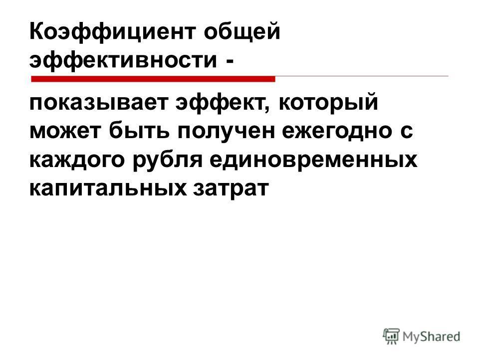 Коэффициент общей эффективности - показывает эффект, который может быть получен ежегодно с каждого рубля единовременных капитальных затрат