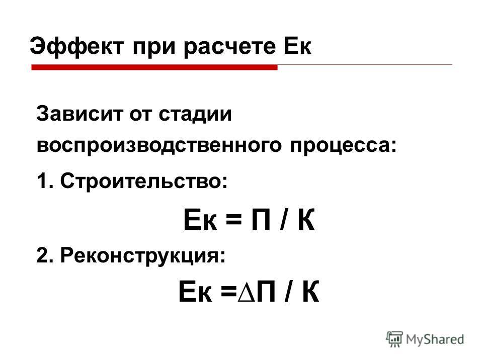 Эффект при расчете Ек Зависит от стадии воспроизводственного процесса: 1. Строительство: Ек = П / К 2. Реконструкция: Ек =П / К