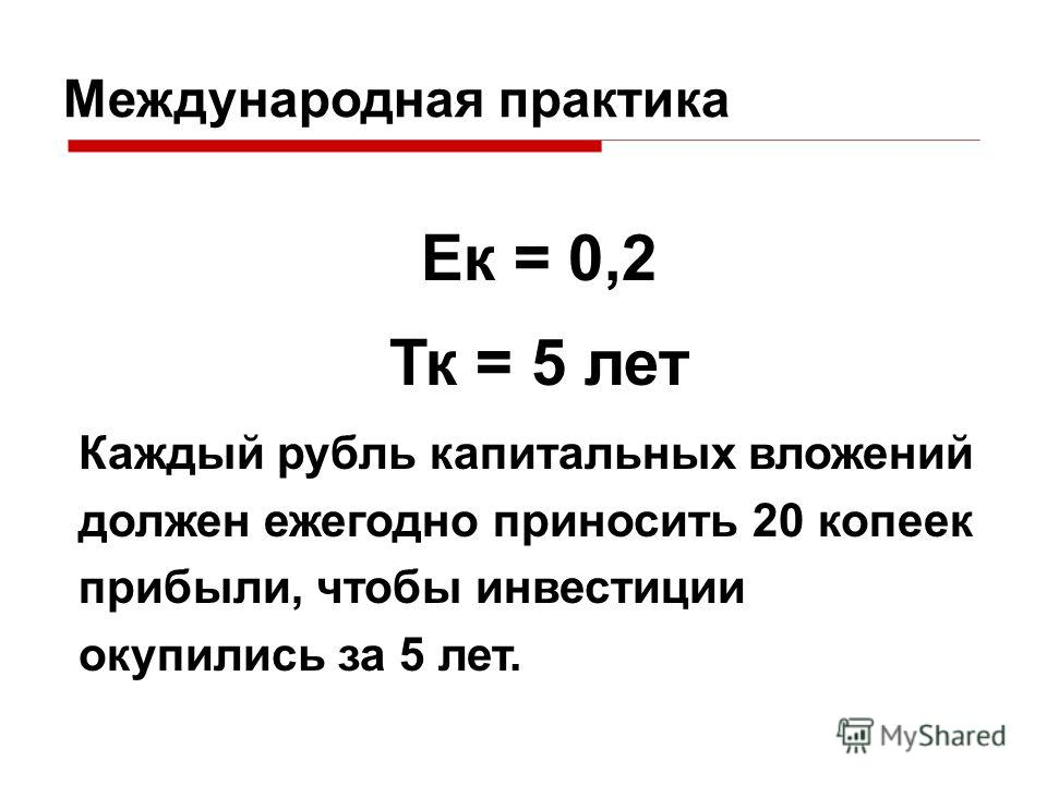 Международная практика Ек = 0,2 Тк = 5 лет Каждый рубль капитальных вложений должен ежегодно приносить 20 копеек прибыли, чтобы инвестиции окупились за 5 лет.