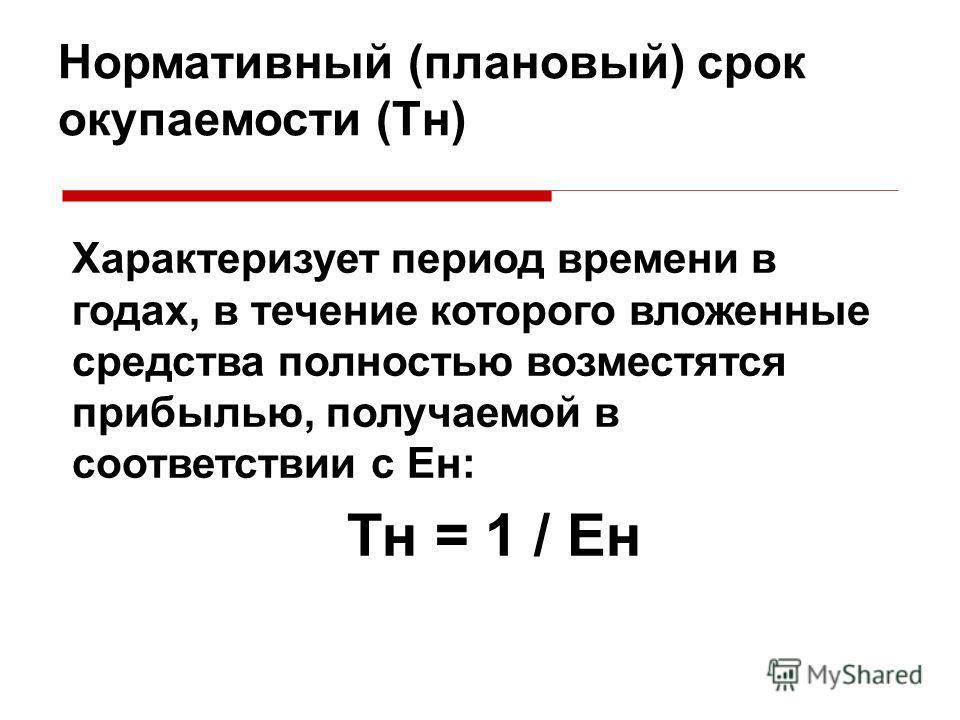 Нормативный (плановый) срок окупаемости (Тн) Характеризует период времени в годах, в течение которого вложенные средства полностью возместятся прибылью, получаемой в соответствии с Ен: Тн = 1 / Ен