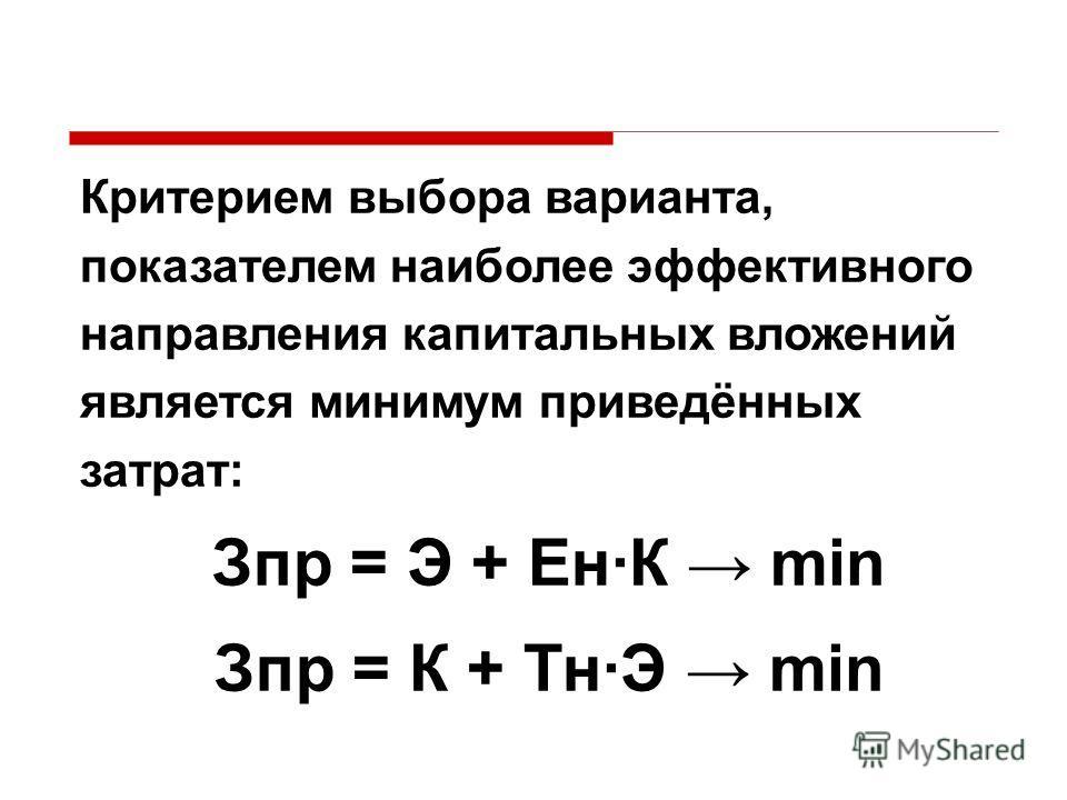 Критерием выбора варианта, показателем наиболее эффективного направления капитальных вложений является минимум приведённых затрат: Зпр = Э + Ен·К min Зпр = К + Тн·Э min