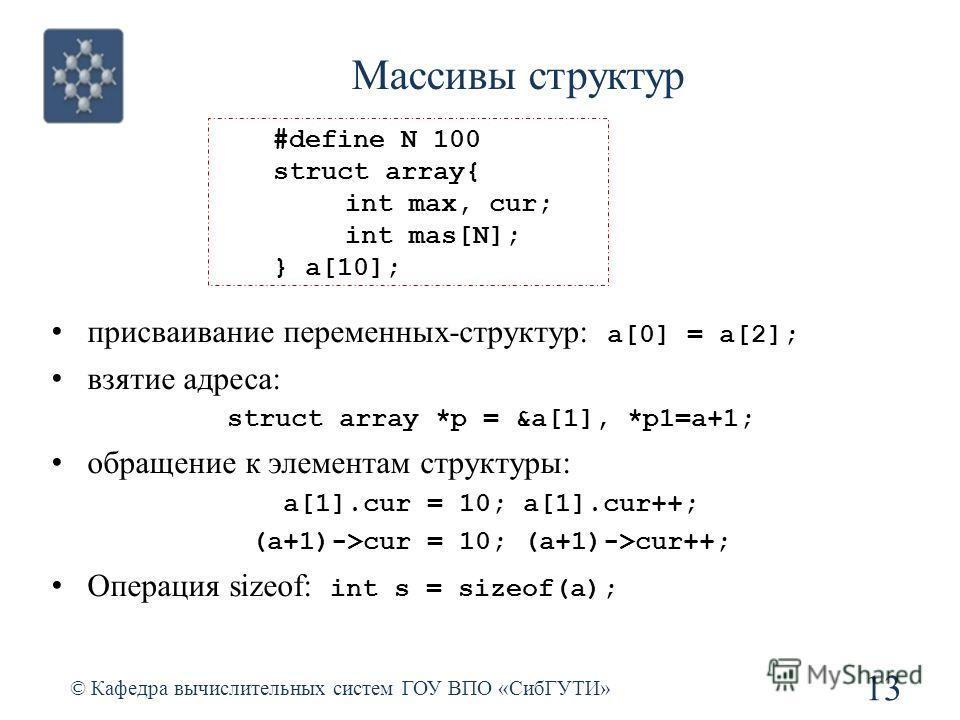 Массивы структур © Кафедра вычислительных систем ГОУ ВПО «СибГУТИ» 13 присваивание переменных-структур: a[0] = a[2]; взятие адреса: struct array *p = &a[1], *p1=a+1; обращение к элементам структуры: a[1].cur = 10; a[1].cur++; (a+1)->cur = 10; (a+1)->
