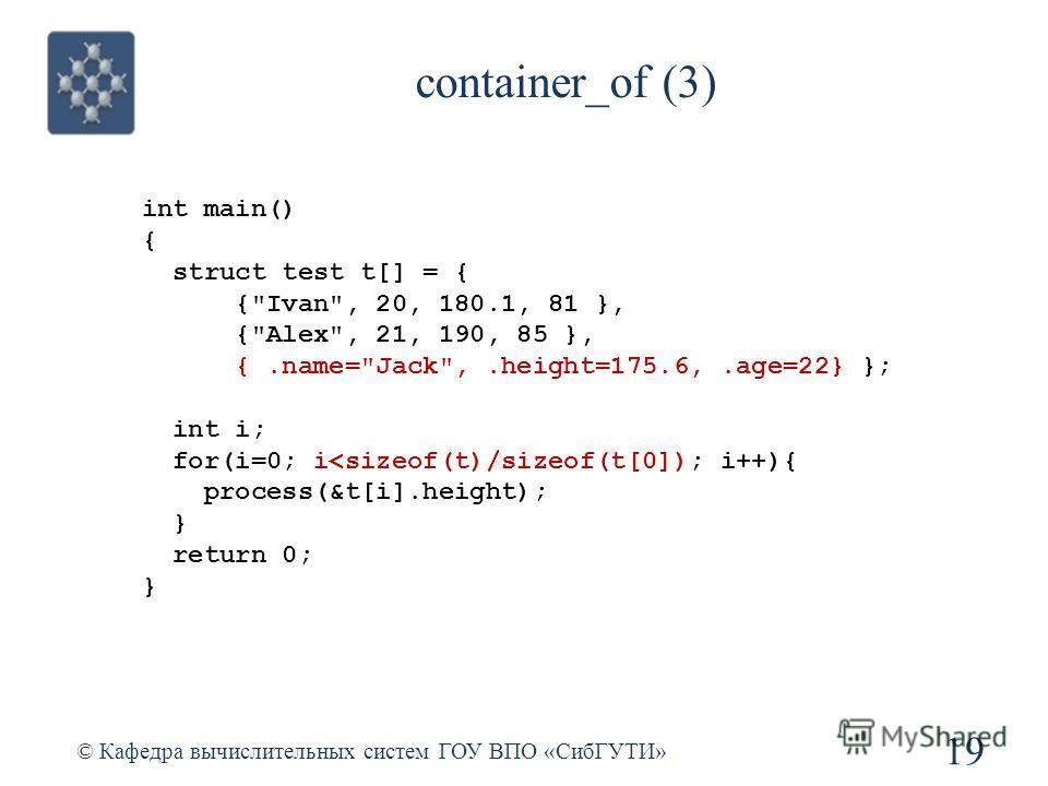 container_of (3) © Кафедра вычислительных систем ГОУ ВПО «СибГУТИ» 19 int main() { struct test t[] = { {Ivan, 20, 180.1, 81 }, {Alex, 21, 190, 85 }, {.name=Jack,.height=175.6,.age=22} }; int i; for(i=0; i