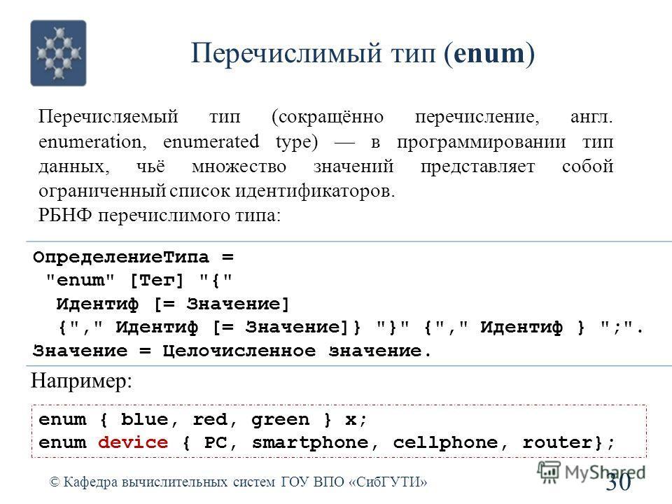 Перечислимый тип (enum) © Кафедра вычислительных систем ГОУ ВПО «СибГУТИ» 30 Перечисляемый тип (сокращённо перечисление, англ. enumeration, enumerated type) в программировании тип данных, чьё множество значений представляет собой ограниченный список