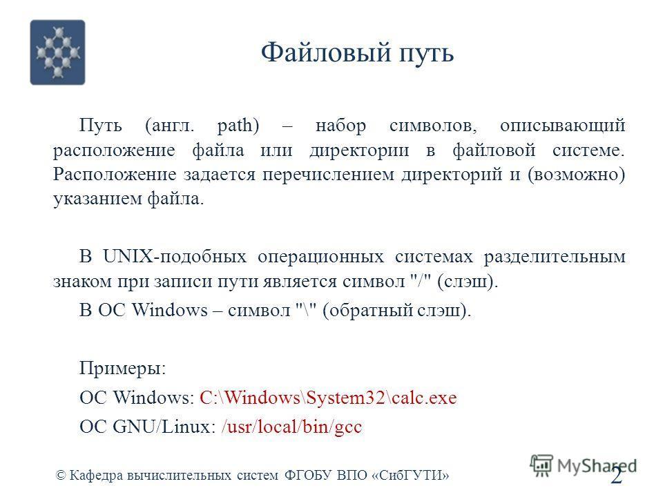 Файловый путь © Кафедра вычислительных систем ФГОБУ ВПО «СибГУТИ» 2 Путь (англ. path) – набор символов, описывающий расположение файла или директории в файловой системе. Расположение задается перечислением директорий и (возможно) указанием файла. В U