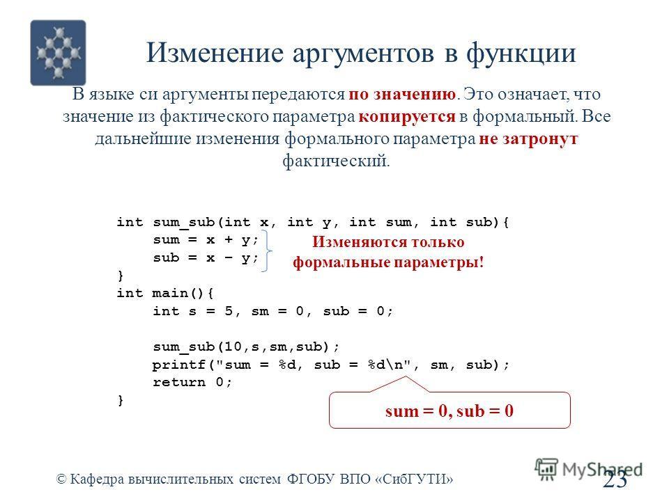 Изменение аргументов в функции © Кафедра вычислительных систем ФГОБУ ВПО «СибГУТИ» 23 В языке си аргументы передаются по значению. Это означает, что значение из фактического параметра копируется в формальный. Все дальнейшие изменения формального пара