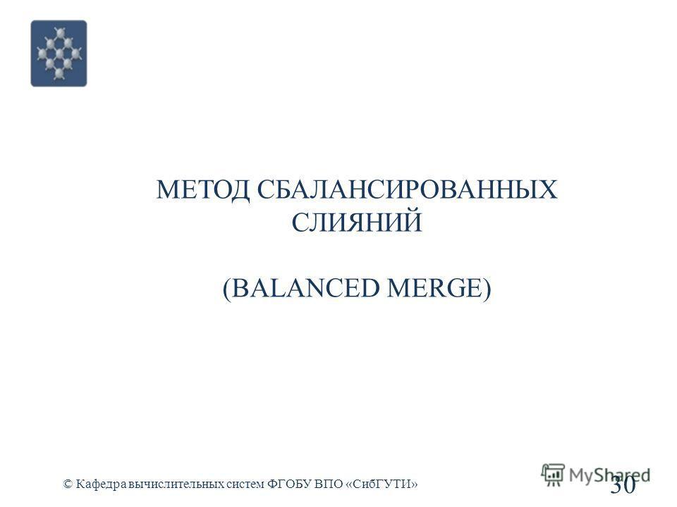 МЕТОД СБАЛАНСИРОВАННЫХ СЛИЯНИЙ (BALANCED MERGE) 30 © Кафедра вычислительных систем ФГОБУ ВПО «СибГУТИ»