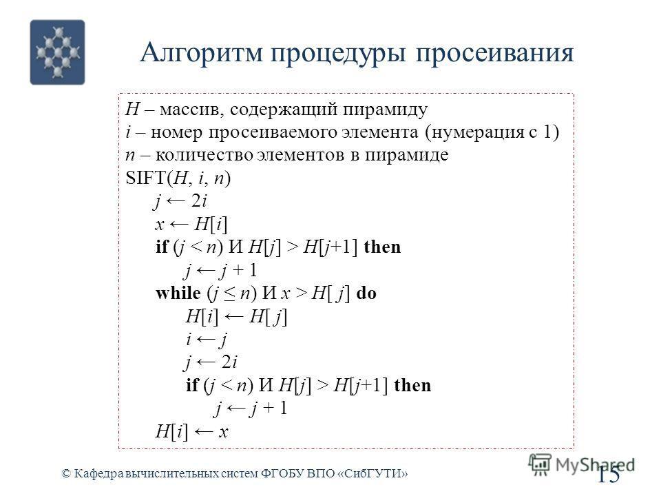 Алгоритм процедуры просеивания 15 © Кафедра вычислительных систем ФГОБУ ВПО «СибГУТИ» H – массив, содержащий пирамиду i – номер просеиваемого элемента (нумерация с 1) n – количество элементов в пирамиде SIFT(H, i, n) j 2i x H[i] if (j H[j+1] then j j