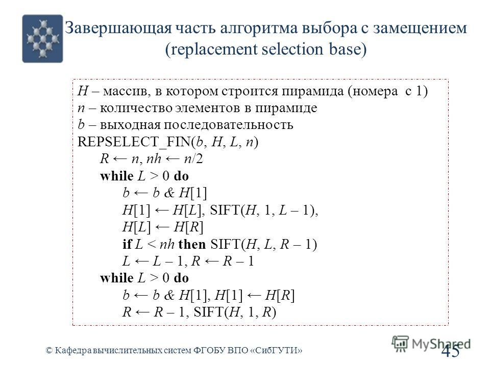 Завершающая часть алгоритма выбора с замещением (replacement selection base) 45 © Кафедра вычислительных систем ФГОБУ ВПО «СибГУТИ» H – массив, в котором строится пирамида (номера с 1) n – количество элементов в пирамиде b – выходная последовательнос