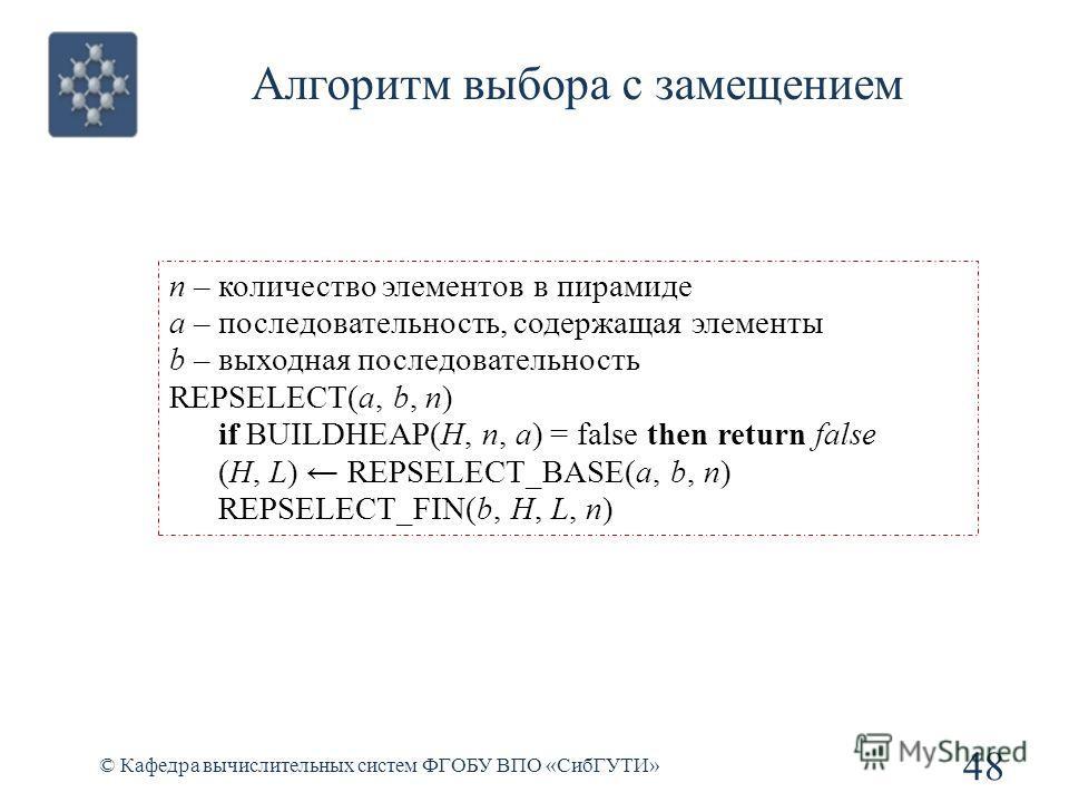 Алгоритм выбора с замещением 48 © Кафедра вычислительных систем ФГОБУ ВПО «СибГУТИ» n – количество элементов в пирамиде a – последовательность, содержащая элементы b – выходная последовательность REPSELECT(a, b, n) if BUILDHEAP(H, n, a) = false then