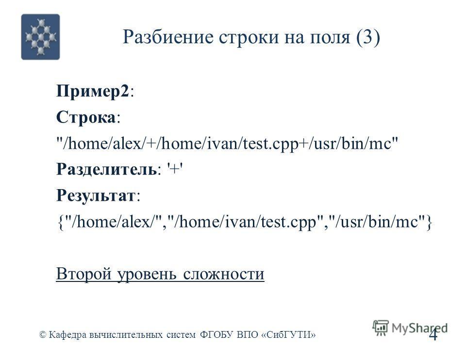 Разбиение строки на поля (3) © Кафедра вычислительных систем ФГОБУ ВПО «СибГУТИ» 4 Пример2: Строка: /home/alex/+/home/ivan/test.cpp+/usr/bin/mc Разделитель: '+' Результат: {/home/alex/,/home/ivan/test.cpp,/usr/bin/mc} Второй уровень сложности