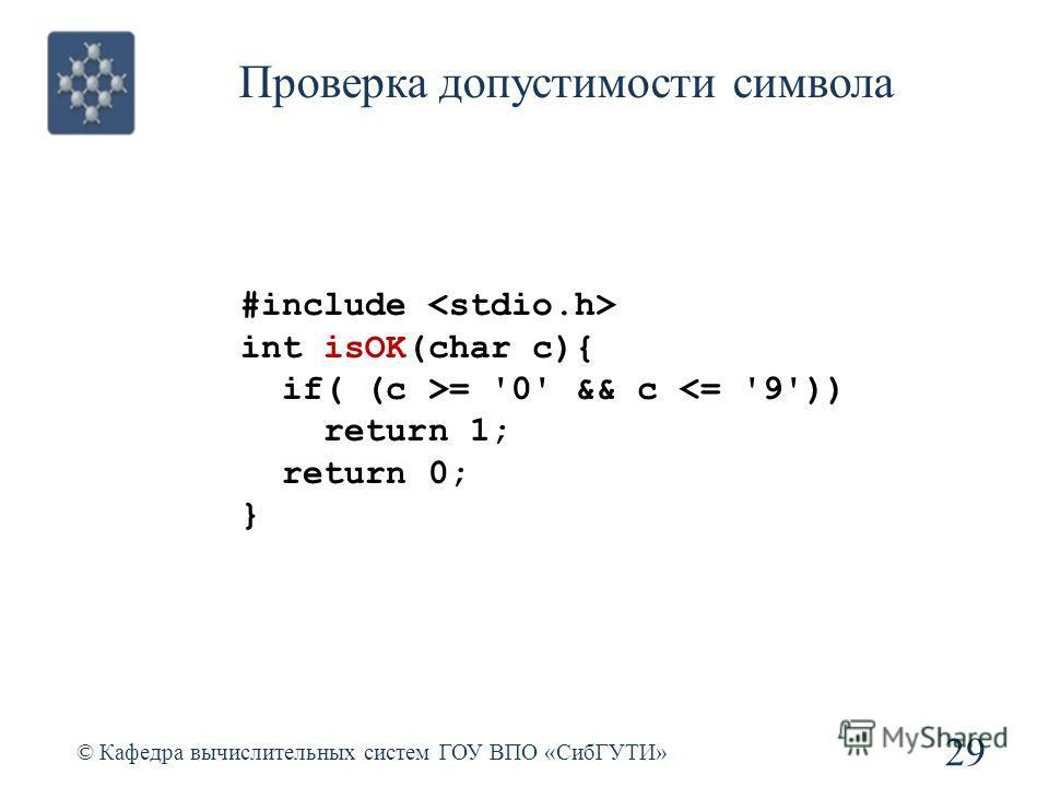 Проверка допустимости символа 29 © Кафедра вычислительных систем ГОУ ВПО «СибГУТИ» #include int isOK(char c){ if( (c >= '0' && c