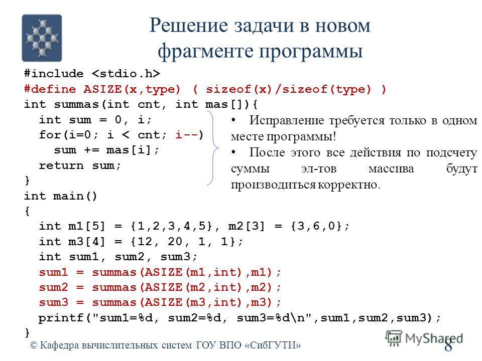 Решение задачи в новом фрагменте программы 8 © Кафедра вычислительных систем ГОУ ВПО «СибГУТИ» #include #define ASIZE(x,type) ( sizeof(x)/sizeof(type) ) int summas(int cnt, int mas[]){ int sum = 0, i; for(i=0; i < cnt; i--) sum += mas[i]; return sum;