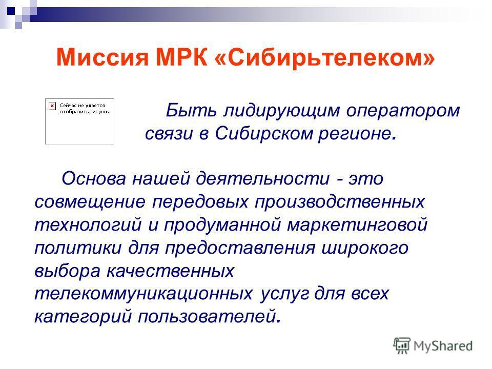 Миссия МРК «Сибирьтелеком» Быть лидирующим оператором связи в Сибирском регионе. Основа нашей деятельности - это совмещение передовых производственных технологий и продуманной маркетинговой политики для предоставления широкого выбора качественных тел