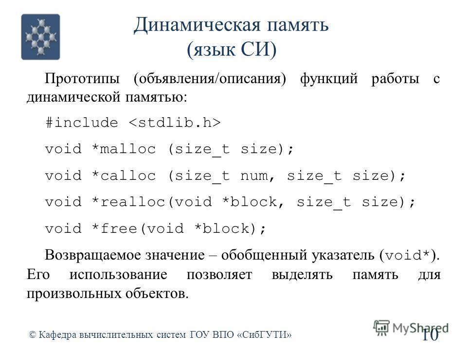 Динамическая память (язык СИ) 10 © Кафедра вычислительных систем ГОУ ВПО «СибГУТИ» Прототипы (объявления/описания) функций работы с динамической памятью: #include void *malloc (size_t size); void *calloc (size_t num, size_t size); void *realloc(void