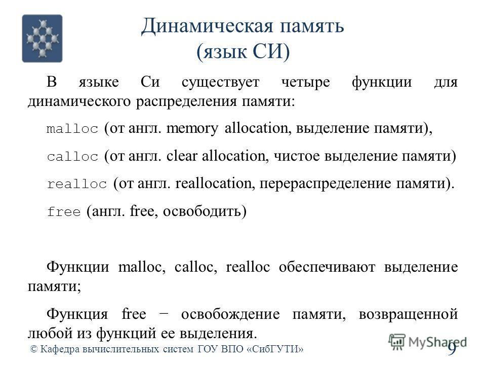 Динамическая память (язык СИ) 9 © Кафедра вычислительных систем ГОУ ВПО «СибГУТИ» В языке Си существует четыре функции для динамического распределения памяти: malloc (от англ. memory allocation, выделение памяти), calloc (от англ. clear allocation, ч