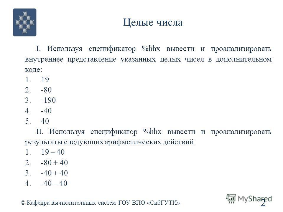 Целые числа 2 © Кафедра вычислительных систем ГОУ ВПО «СибГУТИ» I. Используя спецификатор %hhx вывести и проанализировать внутреннее представление указанных целых чисел в дополнительном коде: 1.19 2.-80 3.-190 4.-40 5.40 II. Используя спецификатор %h