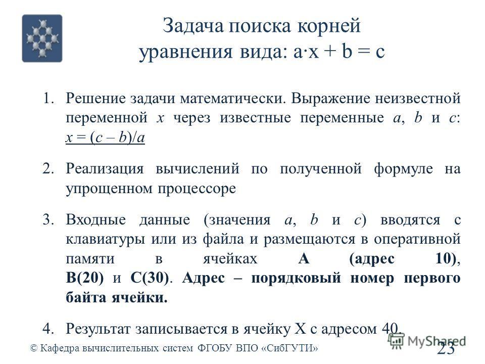 Задача поиска корней уравнения вида: а·x + b = c © Кафедра вычислительных систем ФГОБУ ВПО «СибГУТИ» 23 1.Решение задачи математически. Выражение неизвестной переменной x через известные переменные a, b и c: x = (c – b)/a 2.Реализация вычислений по п