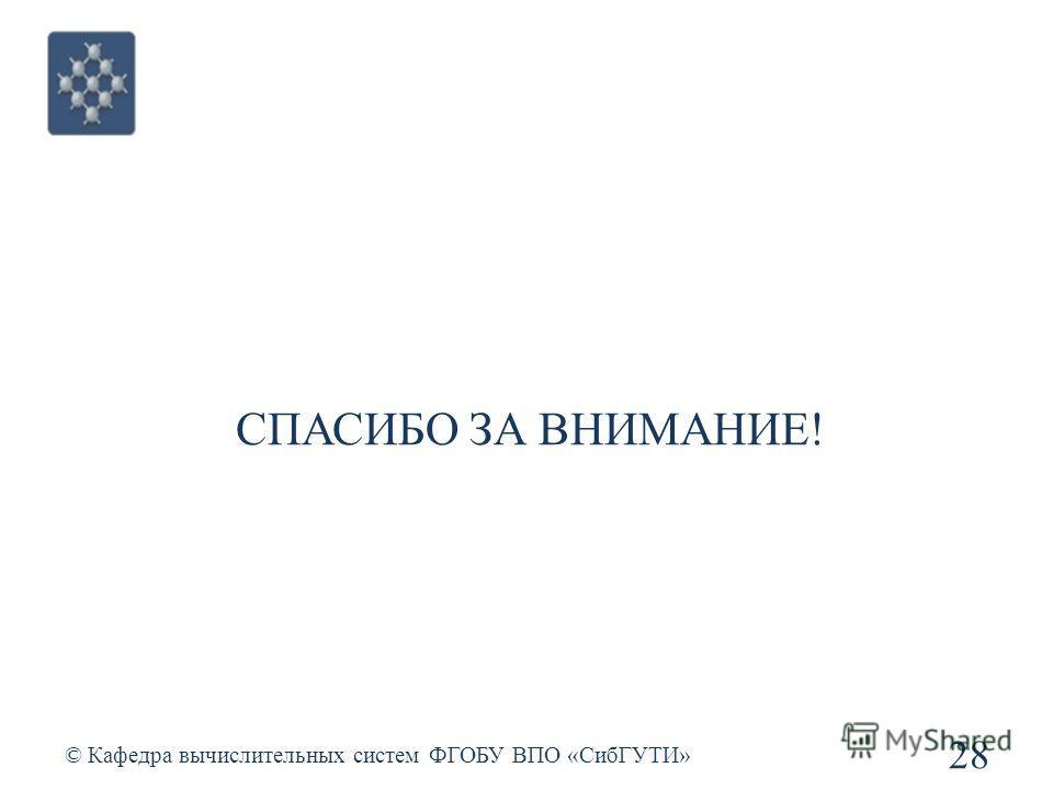 СПАСИБО ЗА ВНИМАНИЕ! © Кафедра вычислительных систем ФГОБУ ВПО «СибГУТИ» 28