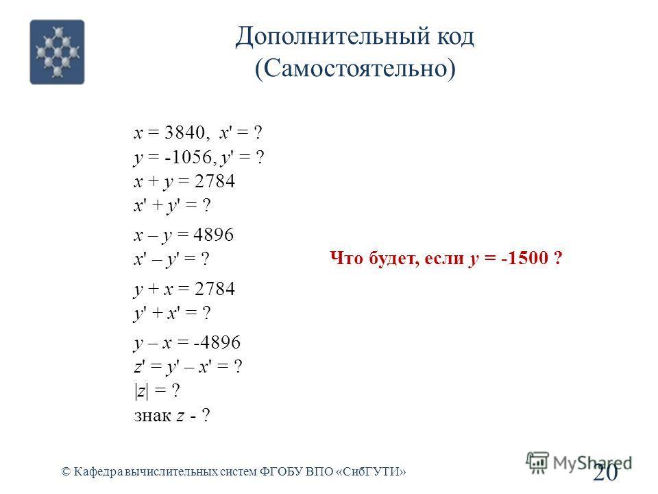 © Кафедра вычислительных систем ФГОБУ ВПО «СибГУТИ» 20 Дополнительный код (Самостоятельно) x = 3840, x' = ? y = -1056, y' = ? x + y = 2784 x' + y' = ? x – y = 4896 x' – y' = ? y + x = 2784 y' + x' = ? y – x = -4896 z' = y' – x' = ? |z| = ? знак z - ?