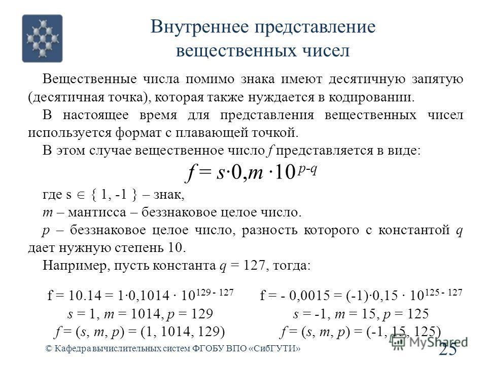 © Кафедра вычислительных систем ФГОБУ ВПО «СибГУТИ» 25 Внутреннее представление вещественных чисел Вещественные числа помимо знака имеют десятичную запятую (десятичная точка), которая также нуждается в кодировании. В настоящее время для представления