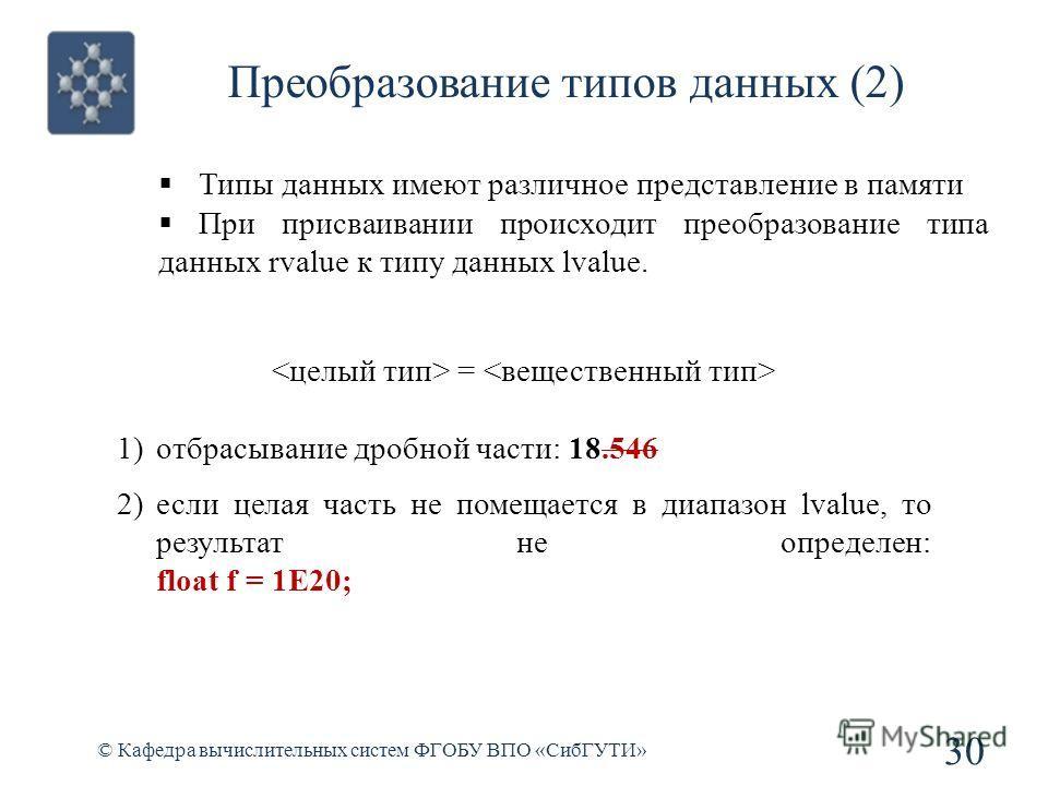 Преобразование типов данных (2) © Кафедра вычислительных систем ФГОБУ ВПО «СибГУТИ» 30 Типы данных имеют различное представление в памяти При присваивании происходит преобразование типа данных rvalue к типу данных lvalue. = 1)отбрасывание дробной час